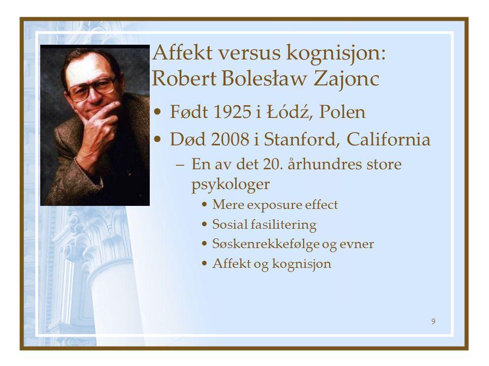Affekt versus kognisjon: Robert Bolesław Zajonc Født 1925 i Łódź, Polen Død 2008 i Stanford, California –En av det 20. århundres store psykologer Mere