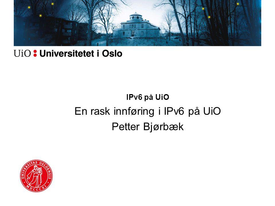 IPv6 på UiO En rask innføring i IPv6 på UiO Petter Bjørbæk