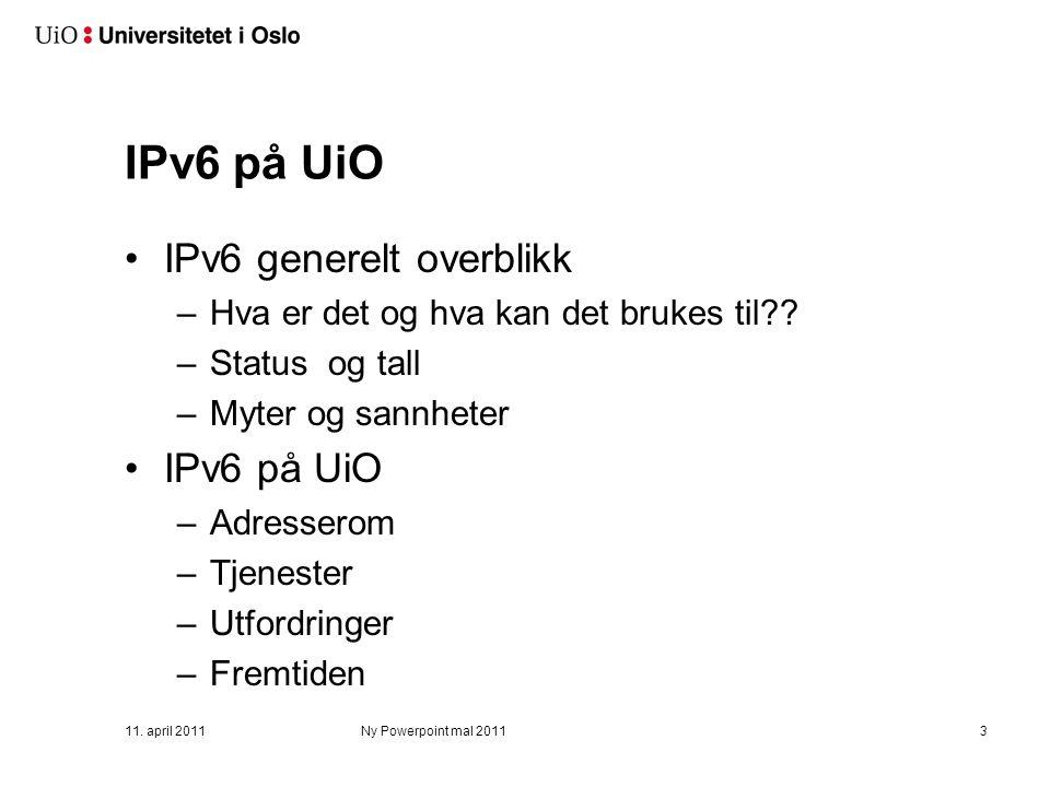 11. april 2011Ny Powerpoint mal 20113 IPv6 på UiO IPv6 generelt overblikk –Hva er det og hva kan det brukes til?? –Status og tall –Myter og sannheter