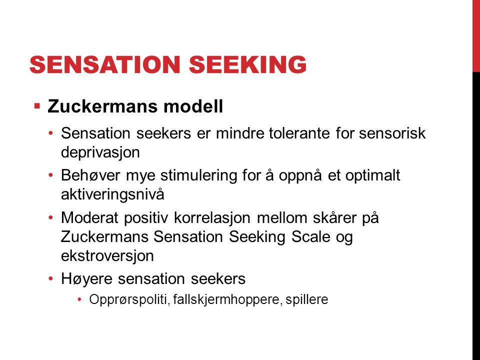 SENSATION SEEKING  Zuckermans modell Sensation seekers er mindre tolerante for sensorisk deprivasjon Behøver mye stimulering for å oppnå et optimalt