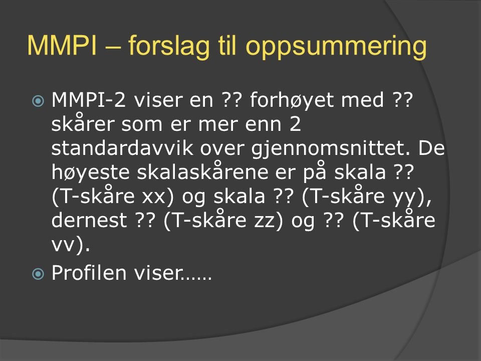 MMPI – forslag til oppsummering  MMPI-2 viser en ?? forhøyet med ?? skårer som er mer enn 2 standardavvik over gjennomsnittet. De høyeste skalaskåren