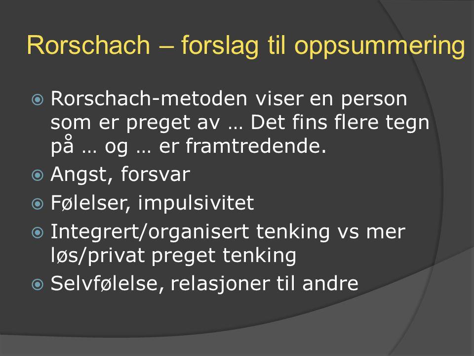 Rorschach – forslag til oppsummering  Rorschach-metoden viser en person som er preget av … Det fins flere tegn på … og … er framtredende.  Angst, fo