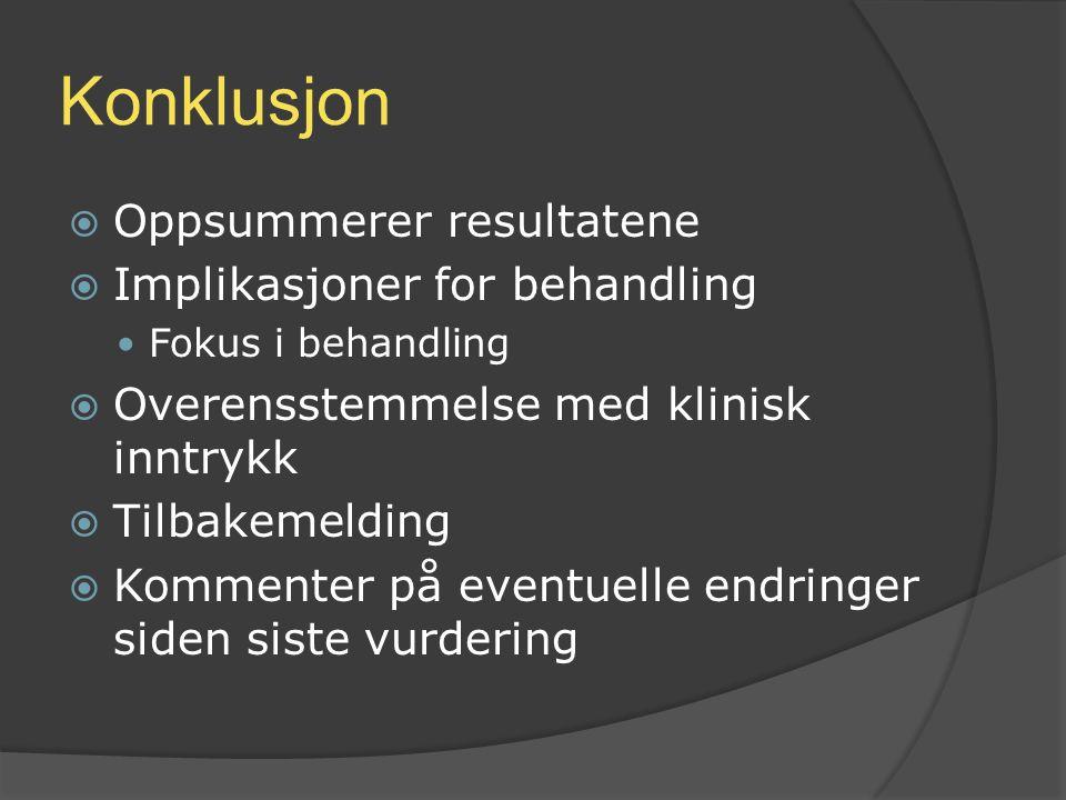 Konklusjon  Oppsummerer resultatene  Implikasjoner for behandling Fokus i behandling  Overensstemmelse med klinisk inntrykk  Tilbakemelding  Komm