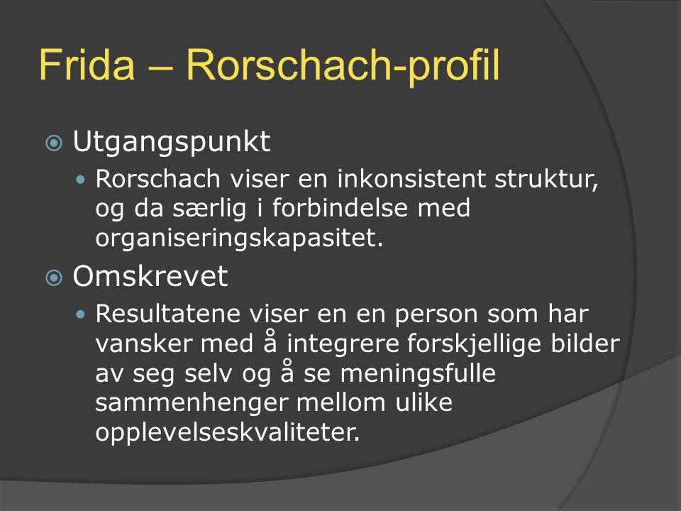 Frida – Rorschach-profil  Utgangspunkt Rorschach viser en inkonsistent struktur, og da særlig i forbindelse med organiseringskapasitet.  Omskrevet R