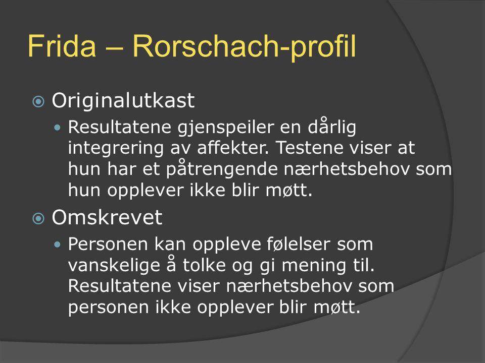 Frida – Rorschach-profil  Originalutkast Resultatene gjenspeiler en dårlig integrering av affekter. Testene viser at hun har et påtrengende nærhetsbe