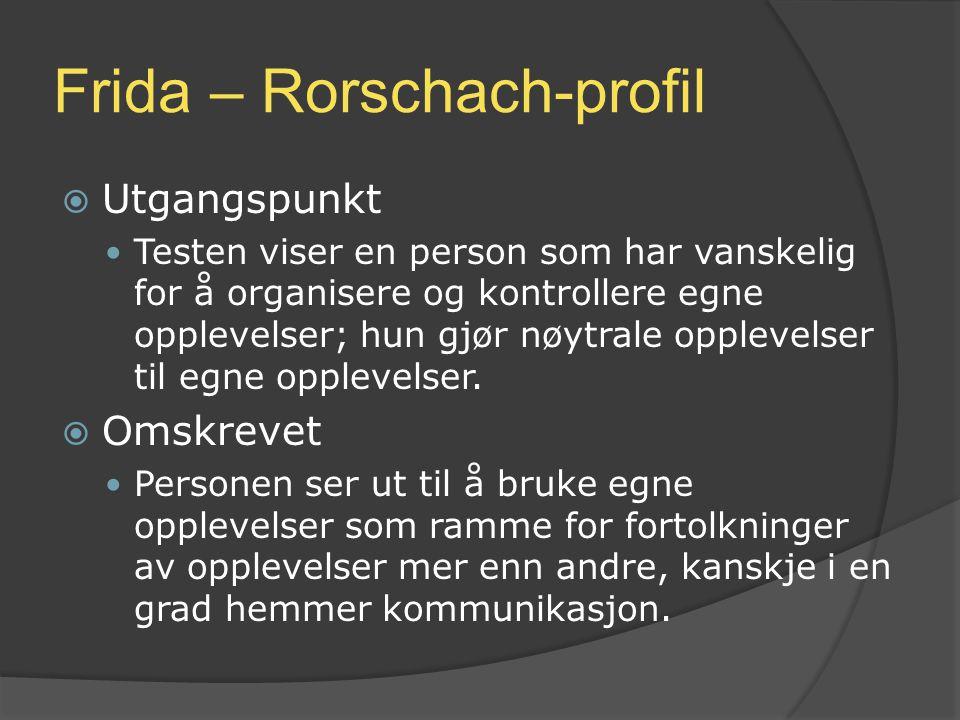 Frida – Rorschach-profil  Utgangspunkt Testen viser en person som har vanskelig for å organisere og kontrollere egne opplevelser; hun gjør nøytrale o