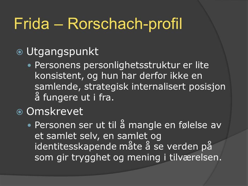 Frida – Rorschach-profil  Utgangspunkt Personens personlighetsstruktur er lite konsistent, og hun har derfor ikke en samlende, strategisk internalise
