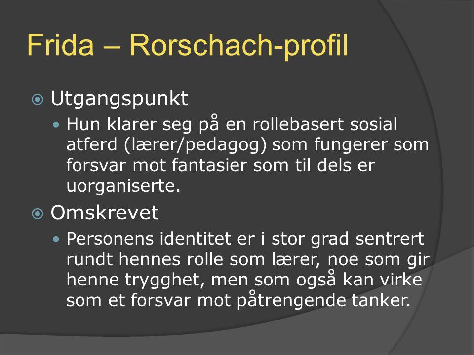 Frida – Rorschach-profil  Utgangspunkt Hun klarer seg på en rollebasert sosial atferd (lærer/pedagog) som fungerer som forsvar mot fantasier som til