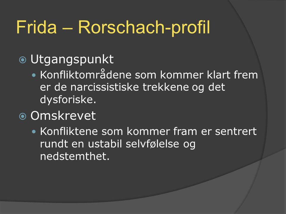 Frida – Rorschach-profil  Utgangspunkt Konfliktområdene som kommer klart frem er de narcissistiske trekkene og det dysforiske.  Omskrevet Konflikten
