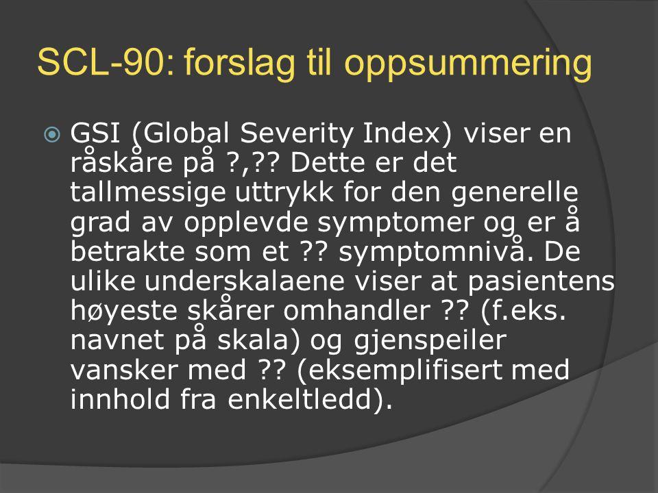 SCL-90: forslag til oppsummering  GSI (Global Severity Index) viser en råskåre på ?,?? Dette er det tallmessige uttrykk for den generelle grad av opp