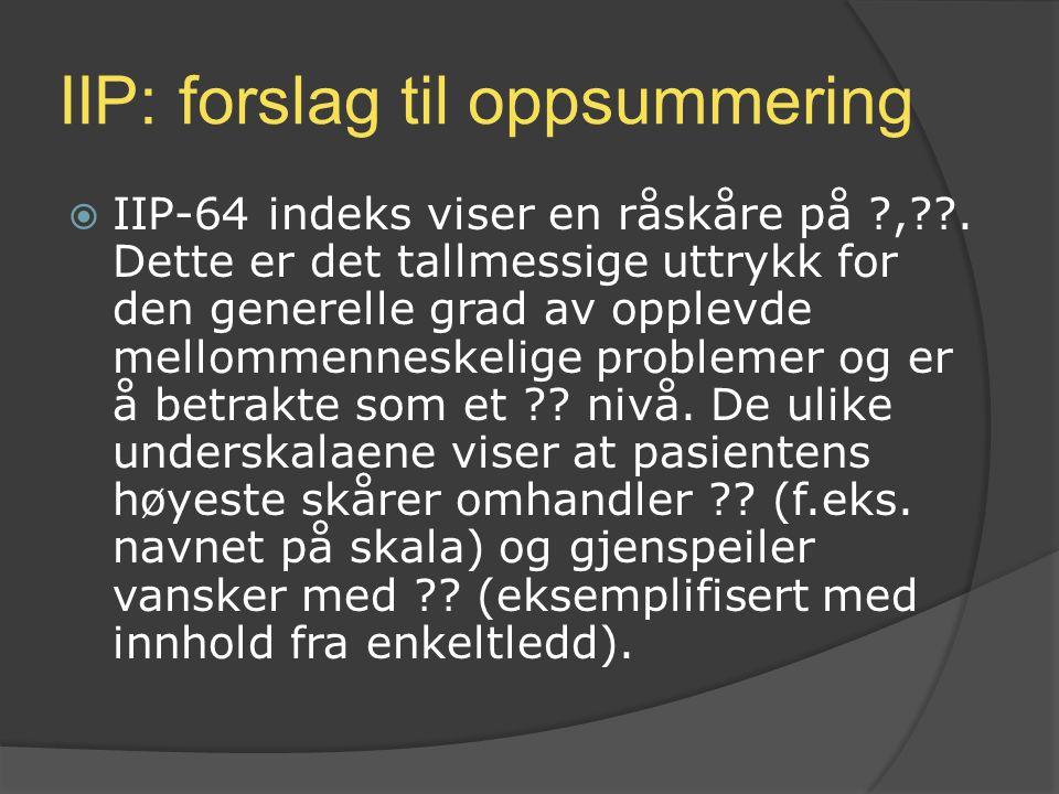 IIP: forslag til oppsummering  IIP-64 indeks viser en råskåre på ?,??. Dette er det tallmessige uttrykk for den generelle grad av opplevde mellommenn