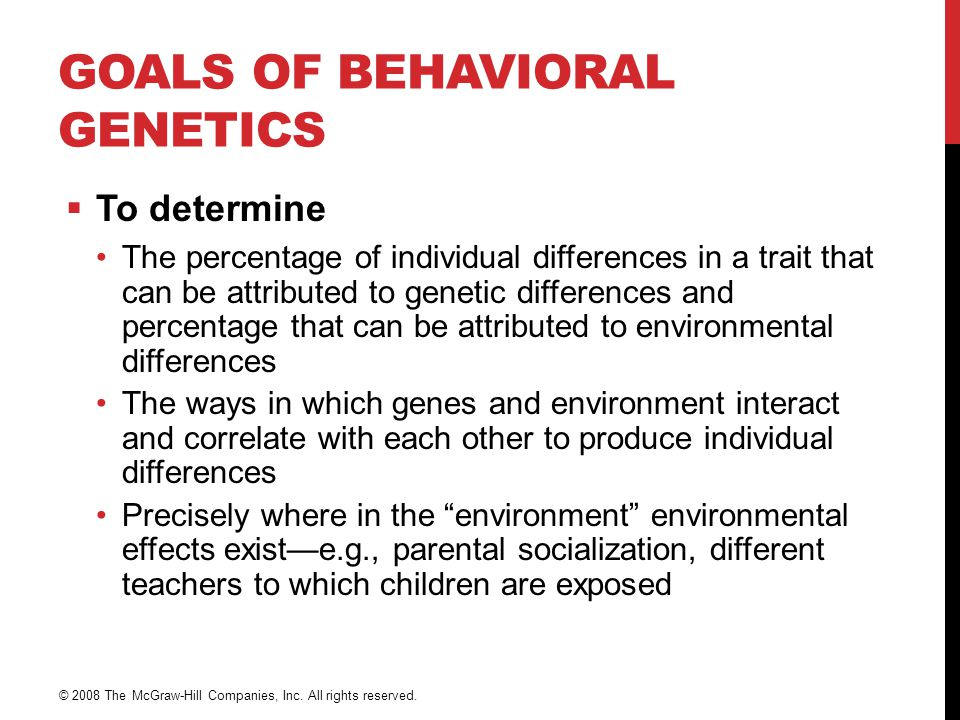 GOALS OF BEHAVIORAL GENETICS  To determine The percentage of individual differences in a trait that can be attributed to genetic differences and perc