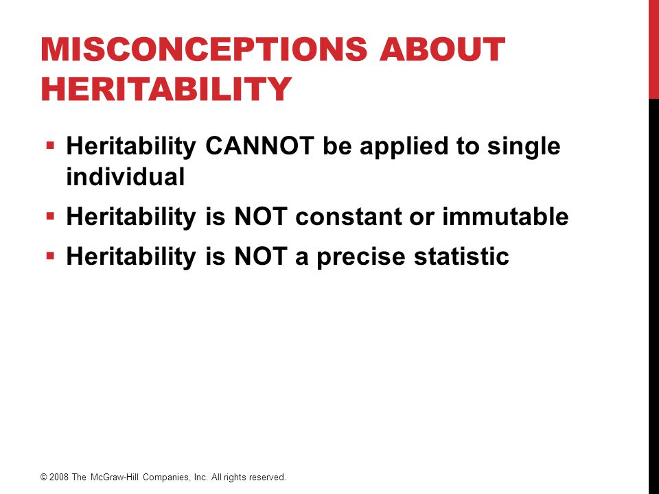 MISCONCEPTIONS ABOUT HERITABILITY  Heritability CANNOT be applied to single individual  Heritability is NOT constant or immutable  Heritability is