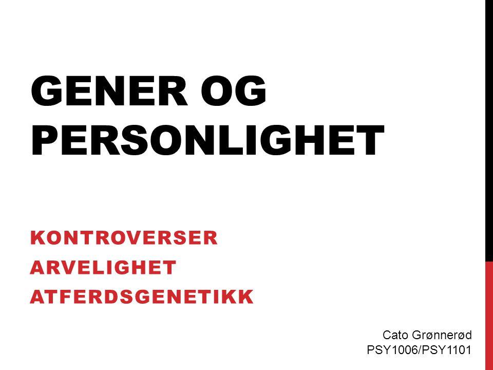 GENER OG PERSONLIGHET KONTROVERSER ARVELIGHET ATFERDSGENETIKK Cato Grønnerød PSY1006/PSY1101