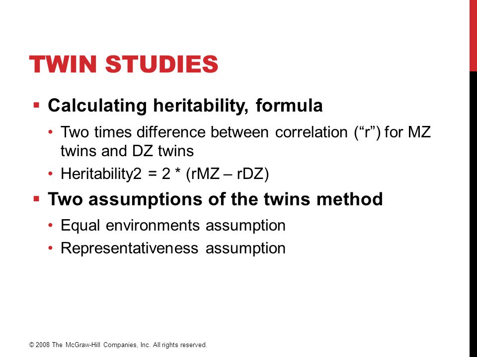 "TWIN STUDIES  Calculating heritability, formula Two times difference between correlation (""r"") for MZ twins and DZ twins Heritability2 = 2 * (rMZ – r"