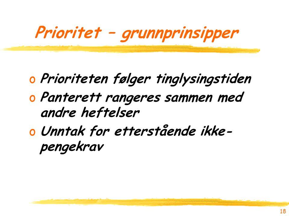 18 Prioritet – grunnprinsipper oPrioriteten følger tinglysingstiden oPanterett rangeres sammen med andre heftelser oUnntak for etterstående ikke- peng