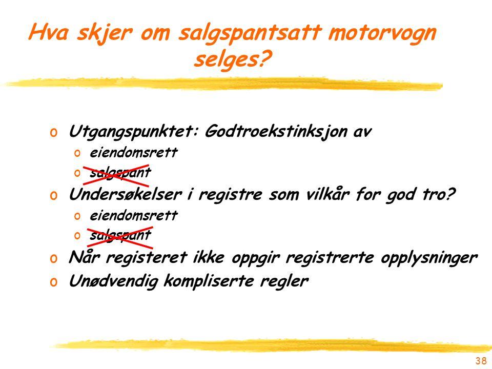 38 Hva skjer om salgspantsatt motorvogn selges? oUtgangspunktet: Godtroekstinksjon av oeiendomsrett osalgspant oUndersøkelser i registre som vilkår fo