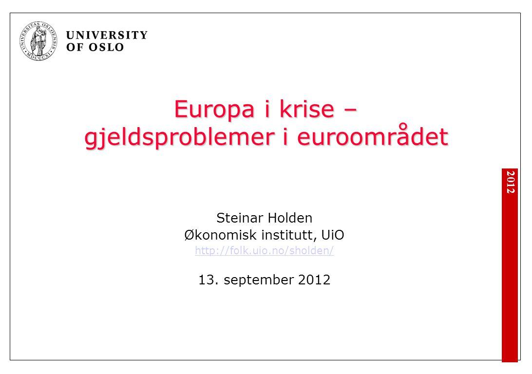 2012 Europa i krise – gjeldsproblemer i euroområdet Steinar Holden Økonomisk institutt, UiO http://folk.uio.no/sholden/ 13. september 2012