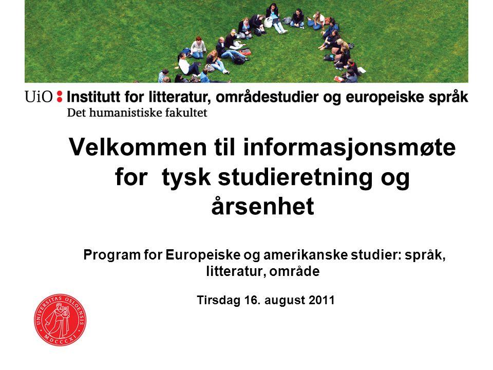 Velkommen til informasjonsmøte for tysk studieretning og årsenhet Program for Europeiske og amerikanske studier: språk, litteratur, område Tirsdag 16.