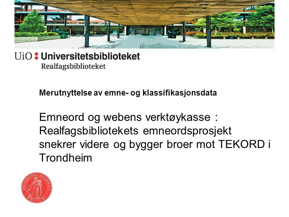Merutnyttelse av emne- og klassifikasjonsdata Emneord og webens verktøykasse : Realfagsbibliotekets emneordsprosjekt snekrer videre og bygger broer mot TEKORD i Trondheim