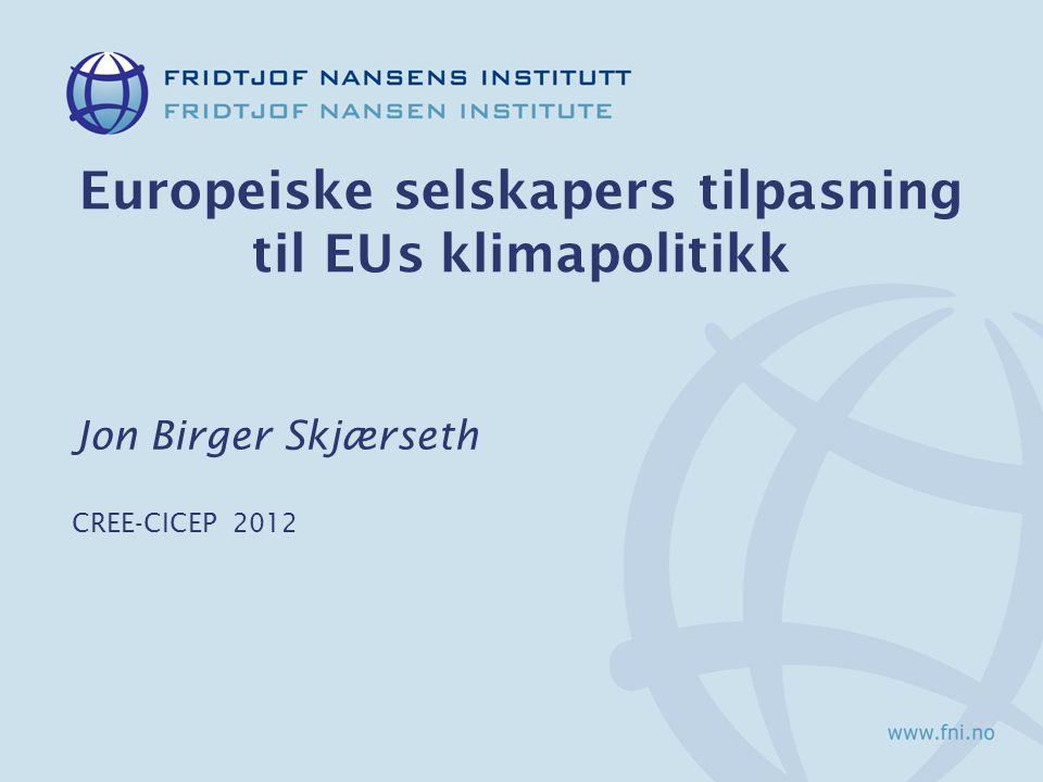 Europeiske selskapers tilpasning til EUs klimapolitikk Jon Birger Skjærseth CREE-CICEP 2012