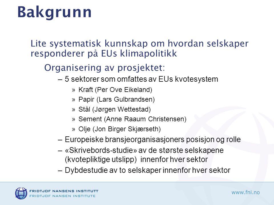Bakgrunn Lite systematisk kunnskap om hvordan selskaper responderer på EUs klimapolitikk Organisering av prosjektet: –5 sektorer som omfattes av EUs kvotesystem »Kraft (Per Ove Eikeland) »Papir (Lars Gulbrandsen) »Stål (Jørgen Wettestad) »Sement (Anne Raaum Christensen) »Olje (Jon Birger Skjærseth) –Europeiske bransjeorganisasjoners posisjon og rolle –«Skrivebords-studie» av de største selskapene (kvotepliktige utslipp) innenfor hver sektor –Dybdestudie av to selskaper innenfor hver sektor