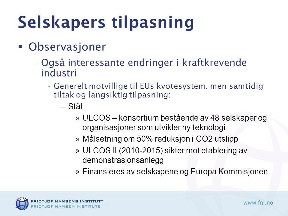 Selskapers tilpasning  Observasjoner –Også interessante endringer i kraftkrevende industri Generelt motvillige til EUs kvotesystem, men samtidig tiltak og langsiktig tilpasning: –Stål »ULCOS – konsortium bestående av 48 selskaper og organisasjoner som utvikler ny teknologi »Målsetning om 50% reduksjon i CO2 utslipp »ULCOS II (2010-2015) sikter mot etablering av demonstrasjonsanlegg »Finansieres av selskapene og Europa Kommisjonen
