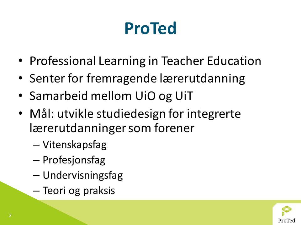 2 ProTed Professional Learning in Teacher Education Senter for fremragende lærerutdanning Samarbeid mellom UiO og UiT Mål: utvikle studiedesign for in
