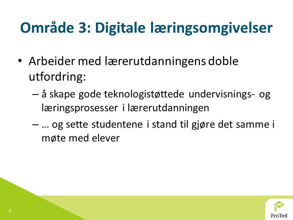 5 Område 3: Digitale læringsomgivelser Arbeider med lærerutdanningens doble utfordring: – å skape gode teknologistøttede undervisnings- og læringspros