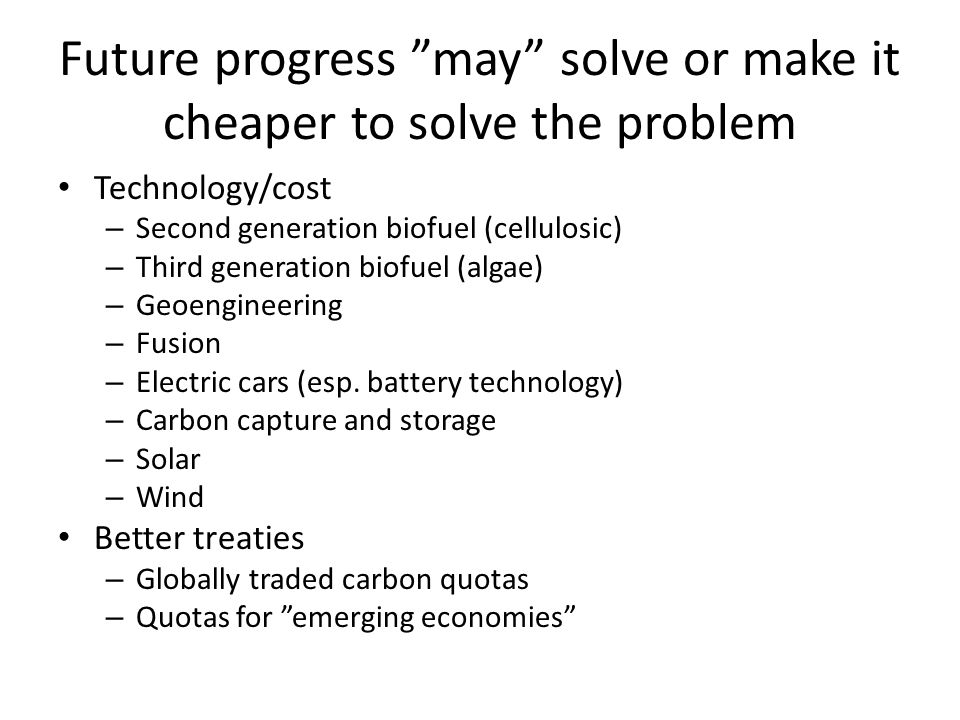 Future progress may solve or make it cheaper to solve the problem Technology/cost – Second generation biofuel (cellulosic) – Third generation biofuel (algae) – Geoengineering – Fusion – Electric cars (esp.