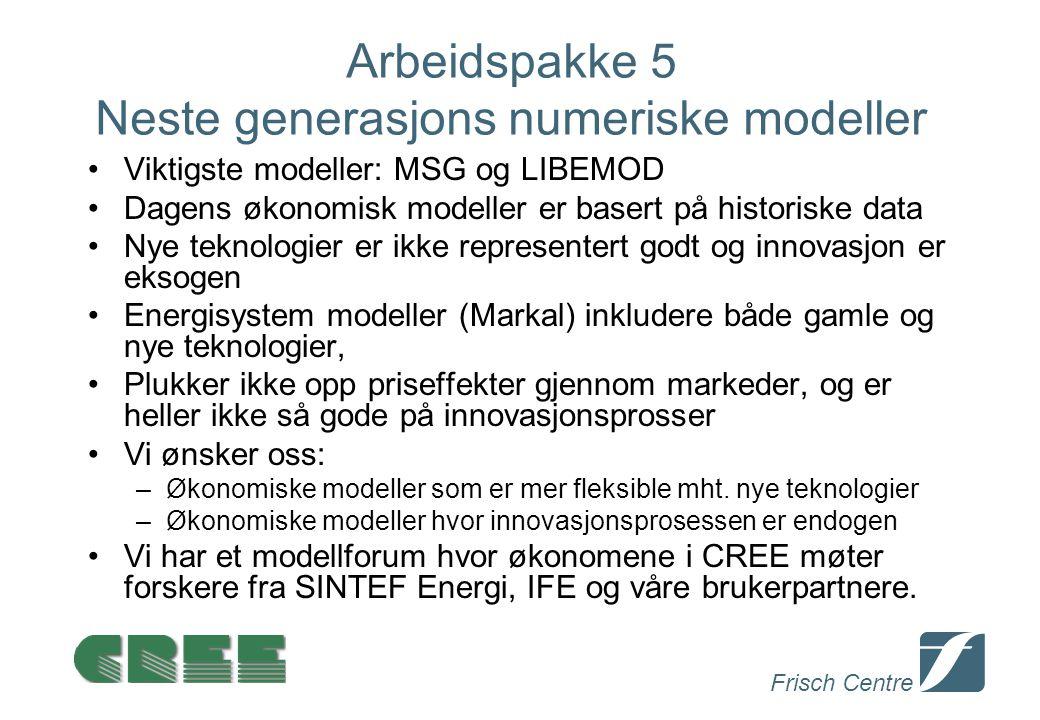 Frisch Centre Arbeidspakke 5 Neste generasjons numeriske modeller Viktigste modeller: MSG og LIBEMOD Dagens økonomisk modeller er basert på historiske data Nye teknologier er ikke representert godt og innovasjon er eksogen Energisystem modeller (Markal) inkludere både gamle og nye teknologier, Plukker ikke opp priseffekter gjennom markeder, og er heller ikke så gode på innovasjonsprosser Vi ønsker oss: –Økonomiske modeller som er mer fleksible mht.