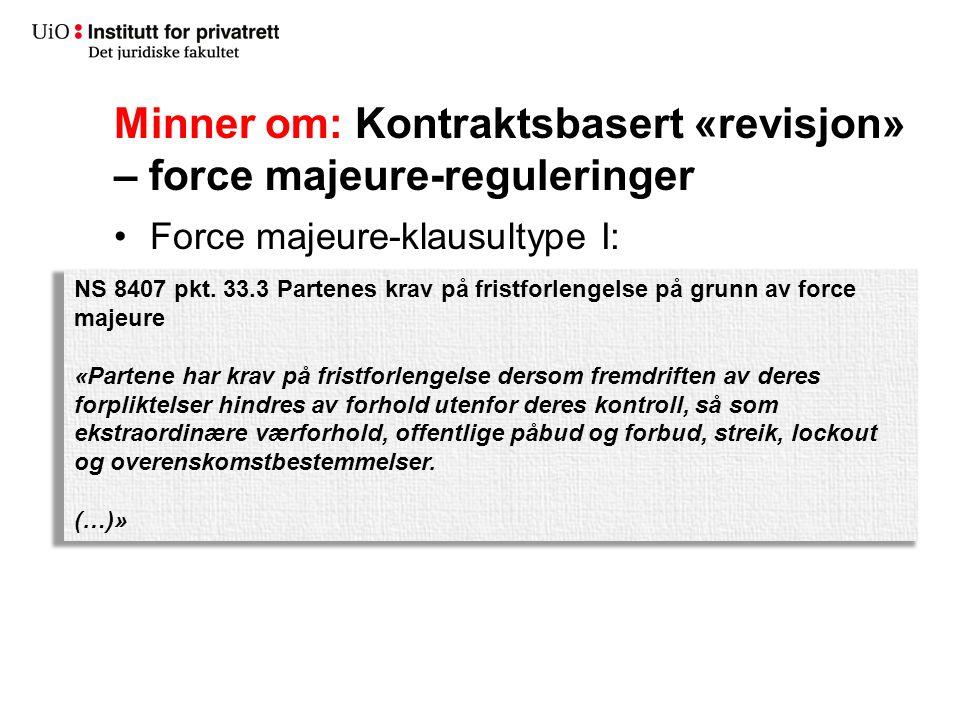 Minner om: Kontraktsbasert «revisjon» – force majeure-reguleringer Force majeure-klausultype I: NS 8407 pkt. 33.3 Partenes krav på fristforlengelse på