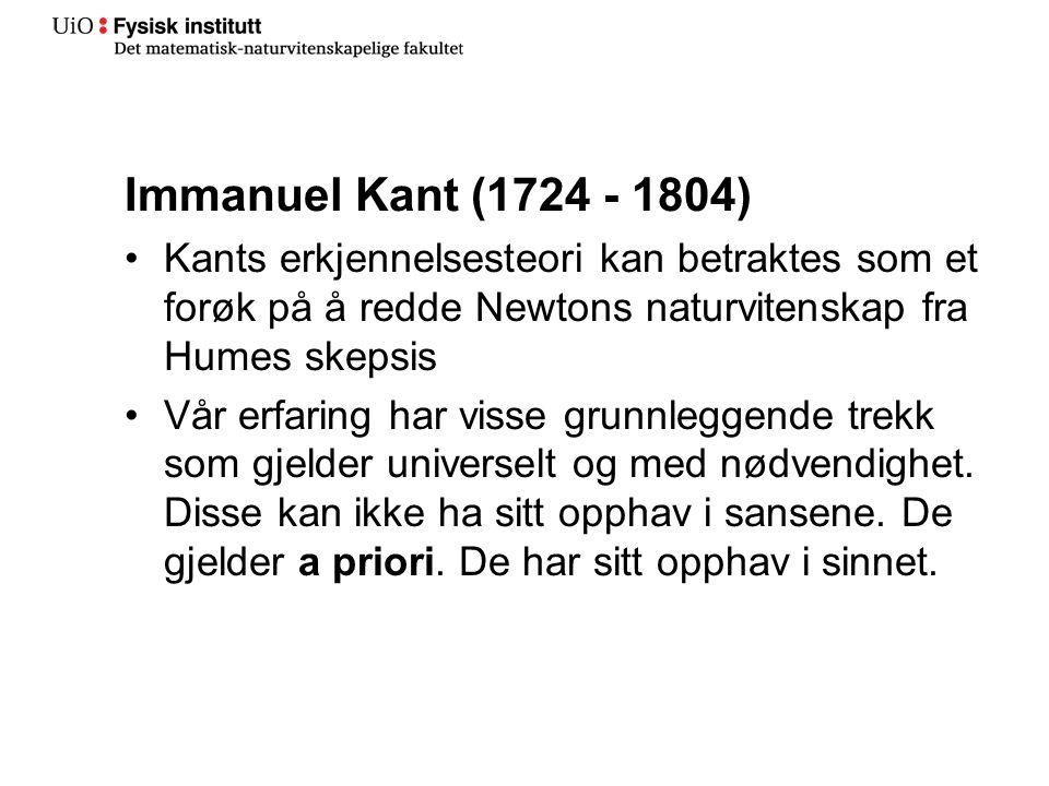 Immanuel Kant (1724 - 1804) Kants erkjennelsesteori kan betraktes som et forøk på å redde Newtons naturvitenskap fra Humes skepsis Vår erfaring har vi
