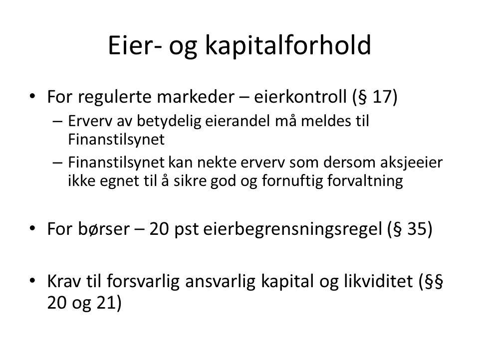 Eier- og kapitalforhold For regulerte markeder – eierkontroll (§ 17) – Erverv av betydelig eierandel må meldes til Finanstilsynet – Finanstilsynet kan nekte erverv som dersom aksjeeier ikke egnet til å sikre god og fornuftig forvaltning For børser – 20 pst eierbegrensningsregel (§ 35) Krav til forsvarlig ansvarlig kapital og likviditet (§§ 20 og 21)