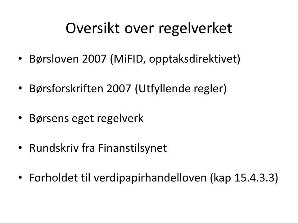 Oversikt over regelverket Børsloven 2007 (MiFID, opptaksdirektivet) Børsforskriften 2007 (Utfyllende regler) Børsens eget regelverk Rundskriv fra Finanstilsynet Forholdet til verdipapirhandelloven (kap 15.4.3.3)