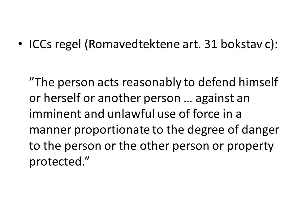 "ICCs regel (Romavedtektene art. 31 bokstav c): ""The person acts reasonably to defend himself or herself or another person … against an imminent and un"
