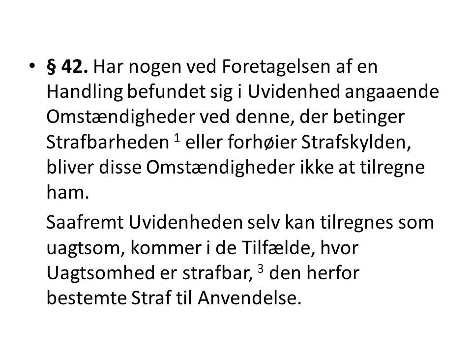 § 42. Har nogen ved Foretagelsen af en Handling befundet sig i Uvidenhed angaaende Omstændigheder ved denne, der betinger Strafbarheden 1 eller forhøi