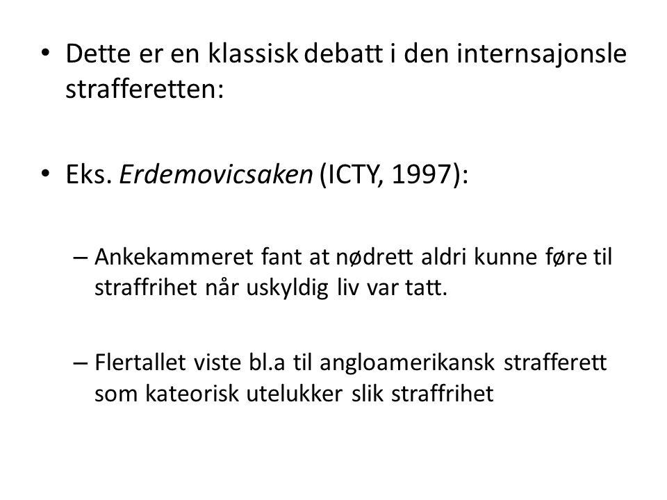 Dette er en klassisk debatt i den internsajonsle strafferetten: Eks. Erdemovicsaken (ICTY, 1997): – Ankekammeret fant at nødrett aldri kunne føre til