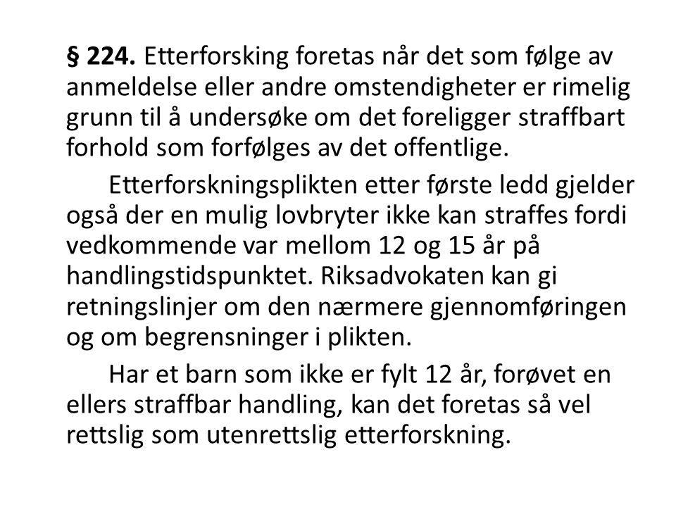 § 224. Etterforsking foretas når det som følge av anmeldelse eller andre omstendigheter er rimelig grunn til å undersøke om det foreligger straffbart