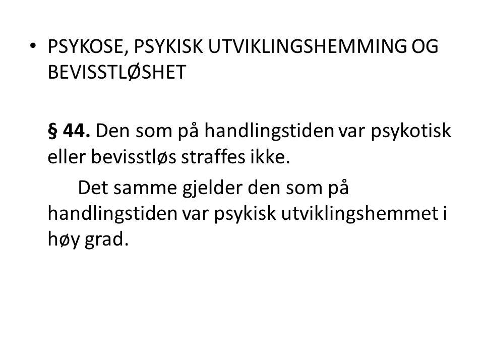 PSYKOSE, PSYKISK UTVIKLINGSHEMMING OG BEVISSTLØSHET § 44. Den som på handlingstiden var psykotisk eller bevisstløs straffes ikke. Det samme gjelder de
