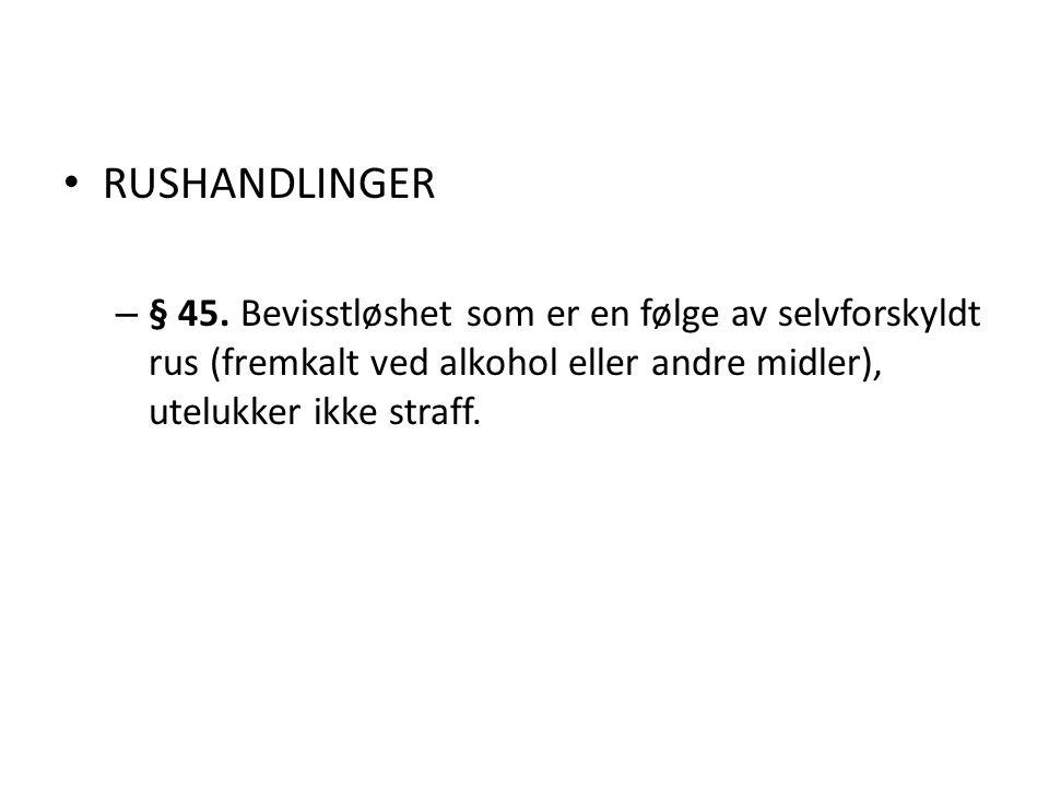 RUSHANDLINGER – § 45. Bevisstløshet som er en følge av selvforskyldt rus (fremkalt ved alkohol eller andre midler), utelukker ikke straff.