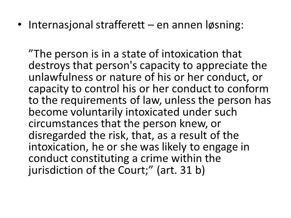 Internasjonal strafferett – en annen løsning: The person is in a state of intoxication that destroys that person s capacity to appreciate the unlawfulness or nature of his or her conduct, or capacity to control his or her conduct to conform to the requirements of law, unless the person has become voluntarily intoxicated under such circumstances that the person knew, or disregarded the risk, that, as a result of the intoxication, he or she was likely to engage in conduct constituting a crime within the jurisdiction of the Court; (art.