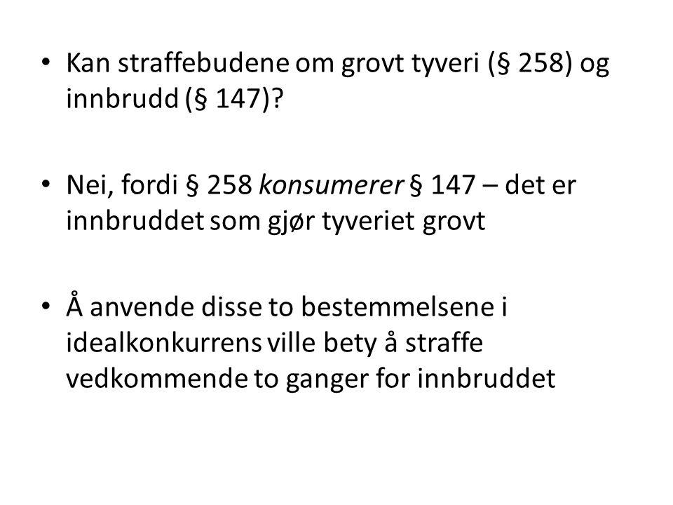 Kan straffebudene om grovt tyveri (§ 258) og innbrudd (§ 147)? Nei, fordi § 258 konsumerer § 147 – det er innbruddet som gjør tyveriet grovt Å anvende