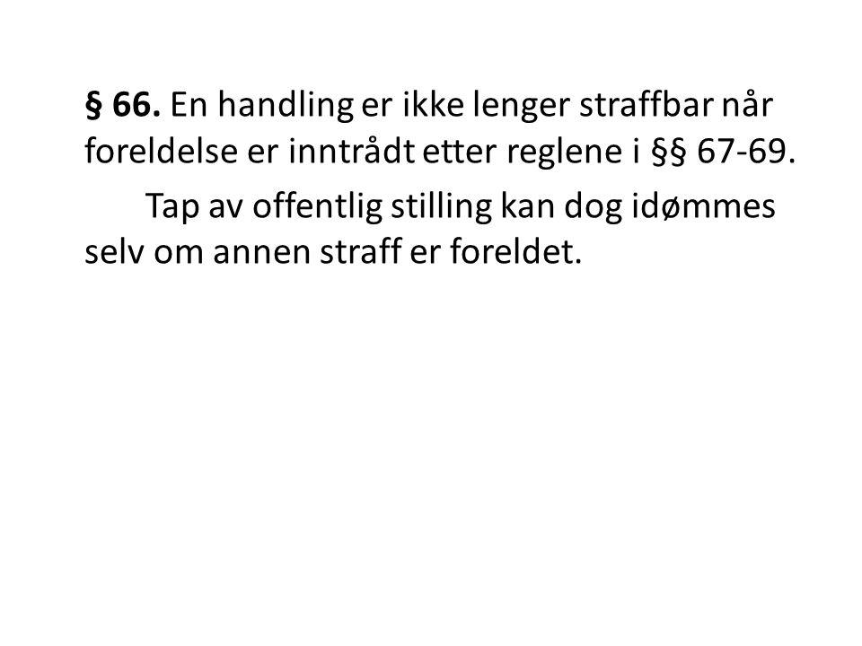 § 66. En handling er ikke lenger straffbar når foreldelse er inntrådt etter reglene i §§ 67-69. Tap av offentlig stilling kan dog idømmes selv om anne