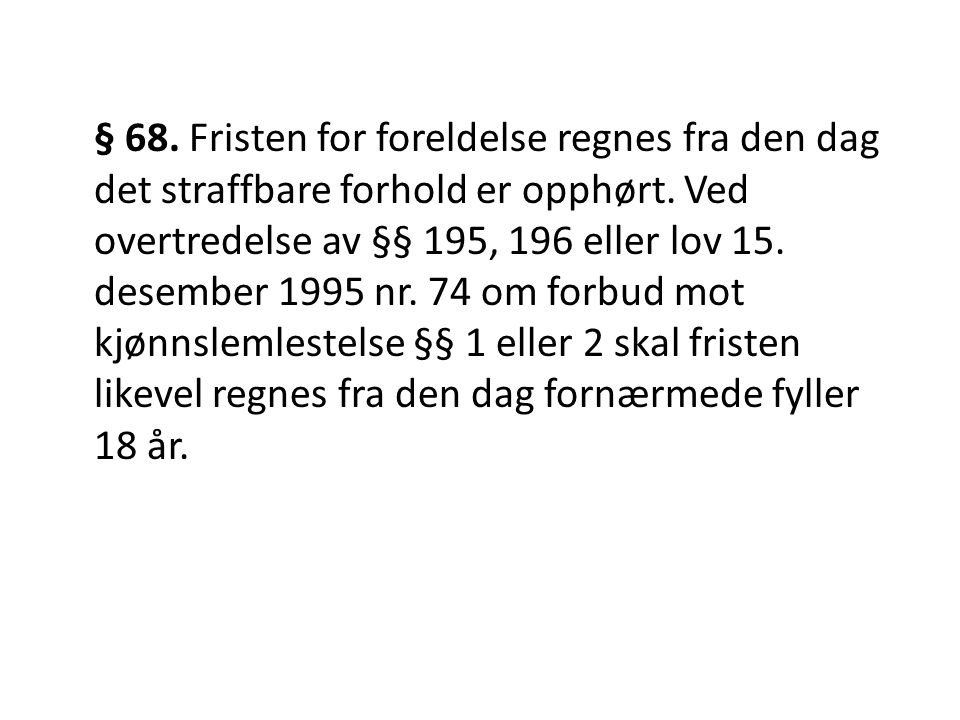 § 68. Fristen for foreldelse regnes fra den dag det straffbare forhold er opphørt. Ved overtredelse av §§ 195, 196 eller lov 15. desember 1995 nr. 74