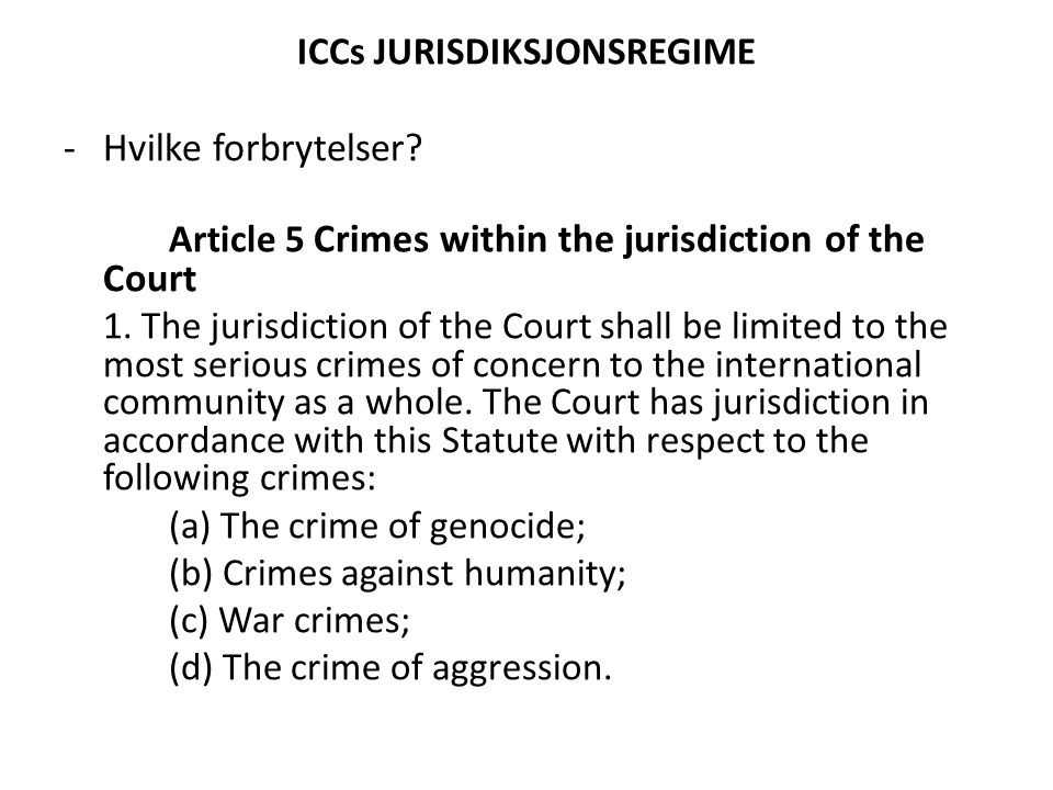ICCs JURISDIKSJONSREGIME -Hvilke forbrytelser? Article 5 Crimes within the jurisdiction of the Court 1. The jurisdiction of the Court shall be limited