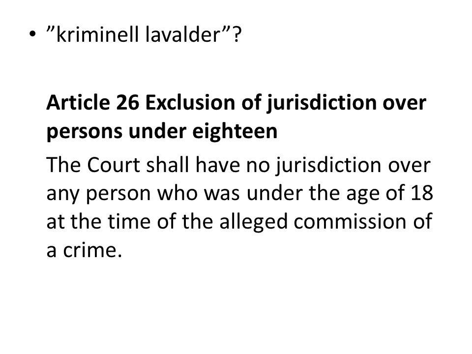 """kriminell lavalder""? Article 26 Exclusion of jurisdiction over persons under eighteen The Court shall have no jurisdiction over any person who was un"