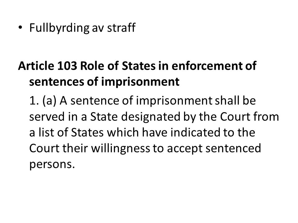 Fullbyrding av straff Article 103 Role of States in enforcement of sentences of imprisonment 1. (a) A sentence of imprisonment shall be served in a St