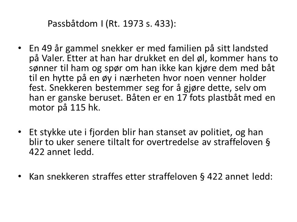 Passbåtdom I (Rt. 1973 s. 433): En 49 år gammel snekker er med familien på sitt landsted på Valer. Etter at han har drukket en del øl, kommer hans to