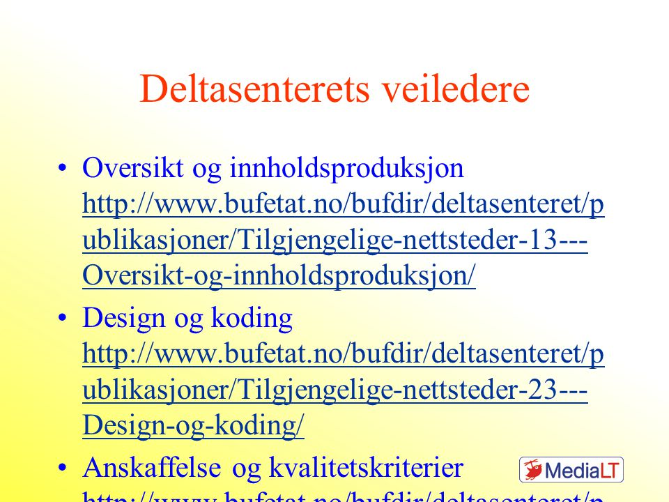 Deltasenterets veiledere Oversikt og innholdsproduksjon http://www.bufetat.no/bufdir/deltasenteret/p ublikasjoner/Tilgjengelige-nettsteder-13--- Oversikt-og-innholdsproduksjon/ http://www.bufetat.no/bufdir/deltasenteret/p ublikasjoner/Tilgjengelige-nettsteder-13--- Oversikt-og-innholdsproduksjon/ Design og koding http://www.bufetat.no/bufdir/deltasenteret/p ublikasjoner/Tilgjengelige-nettsteder-23--- Design-og-koding/ http://www.bufetat.no/bufdir/deltasenteret/p ublikasjoner/Tilgjengelige-nettsteder-23--- Design-og-koding/ Anskaffelse og kvalitetskriterier http://www.bufetat.no/bufdir/deltasenteret/p ublikasjoner/Tilgjengelige-nettsteder-33--- Anskaffelse-og-kvalitetskriterier/